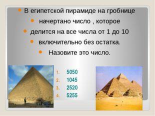 В египетской пирамиде на гробнице начертано число , которое делится на все ч