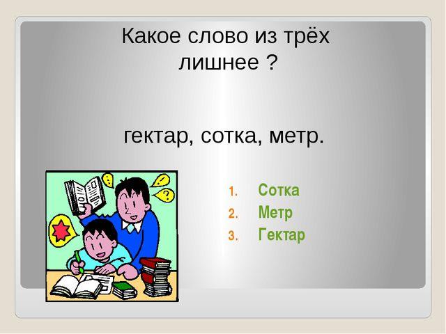 Какое слово из трёх лишнее ? гектар, сотка, метр. Сотка Метр Гектар