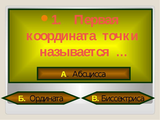 1. Первая координата точки называется … А. Абсцисса Б. Ордината В. Биссектриса