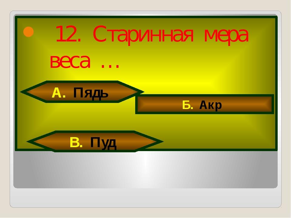 12. Старинная мера веса … А. Пядь Б. Акр В. Пуд