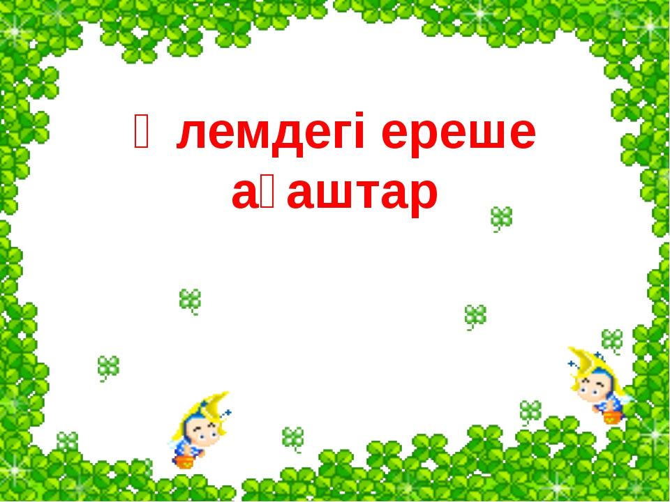 Әлемдегі ереше ағаштар www.ZHARAR.com
