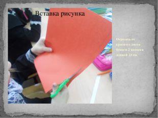 Отрезать от красного листа бумаги 2 полоски длиной 23 см.