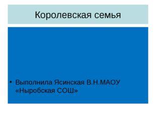 Королевская семья Выполнила Ясинская В.Н.МАОУ «Ныробская СОШ»