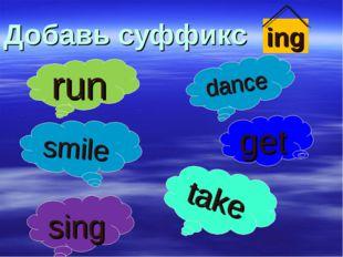 Добавь суффикс ing run smile dance sing get take