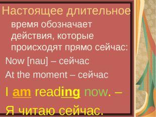 Настоящее длительное время обозначает действия, которые происходят прямо сей