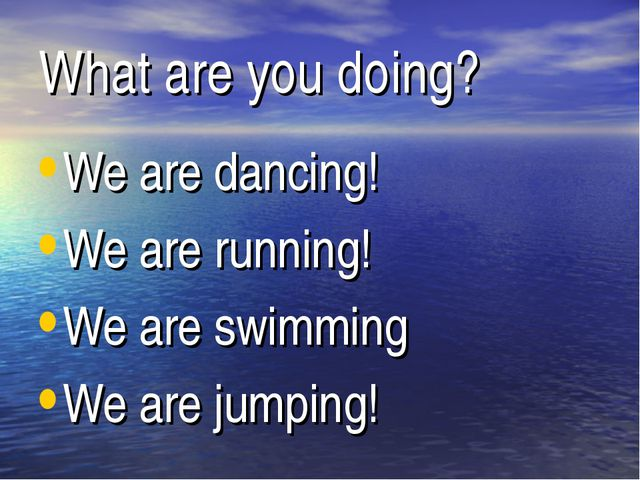 What are you doing? We are dancing! We are running! We are swimming We are ju...