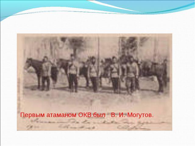 Первым атаманом ОКВ был В. И. Могутов.