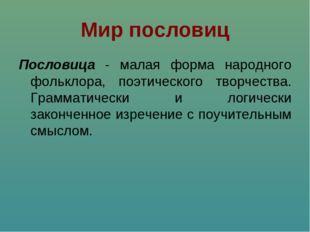 Мир пословиц Пословица - малая форма народного фольклора, поэтического творче