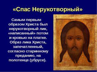 «Спас Нерукотворный» Самым первым образом Христа был нерукотворный лик, «напи