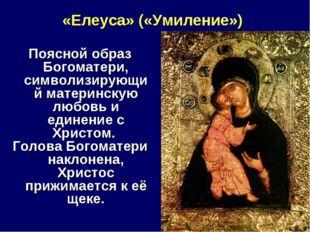 «Елеуса» («Умиление») Поясной образ Богоматери, символизирующий материнскую л