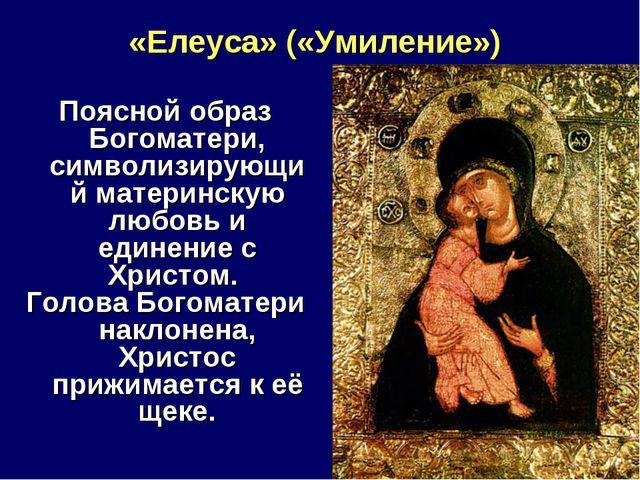 «Елеуса» («Умиление») Поясной образ Богоматери, символизирующий материнскую л...