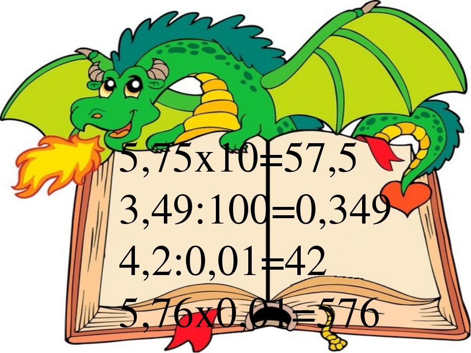 5,75х10=57,5 3,49:100=0,349 4,2:0,01=42 5,76х0,01=576