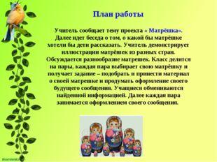 План работы Учитель сообщает тему проекта « Матрёшка». Далее идет беседа о то