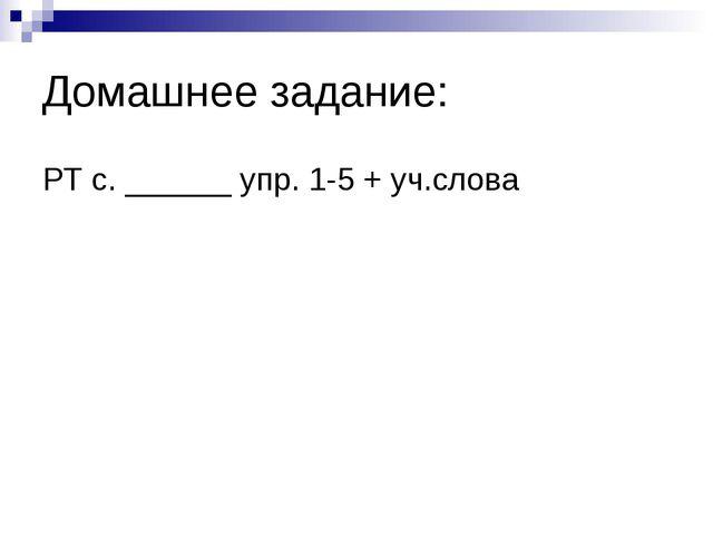 Домашнее задание: РТ с. ______ упр. 1-5 + уч.слова