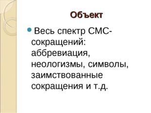 Объект Весь спектр СМС-сокращений: аббревиация, неологизмы, символы, заимств
