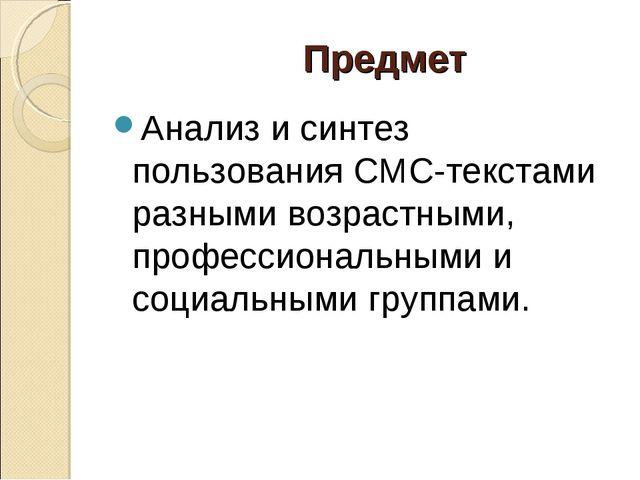 Предмет Анализ и синтез пользования СМС-текстами разными возрастными, профес...