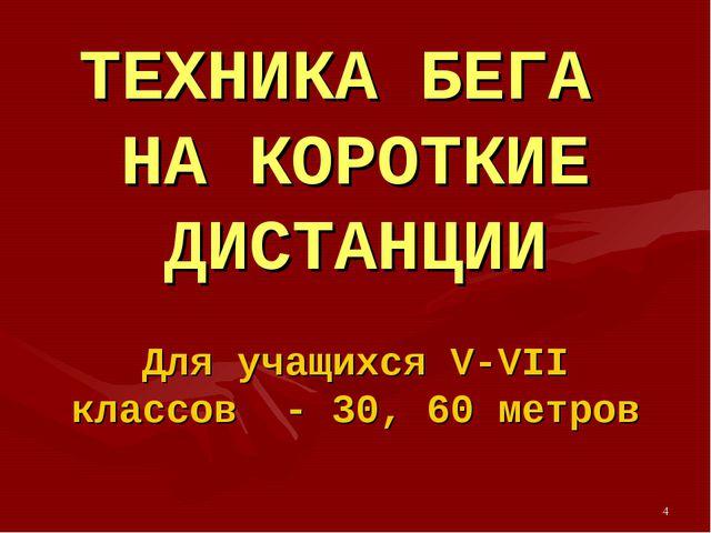 * ТЕХНИКА БЕГА НА КОРОТКИЕ ДИСТАНЦИИ Для учащихся V-VII классов - 30, 60 метров
