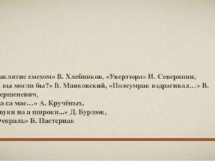 «Заклятие смехом» В. Хлебников, «Увертюра» И. Северянин, «А вы могли бы?» В.