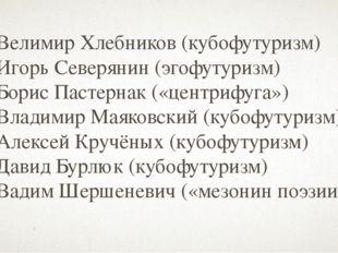 Велимир Хлебников (кубофутуризм) Игорь Северянин (эгофутуризм) Борис Пастерна