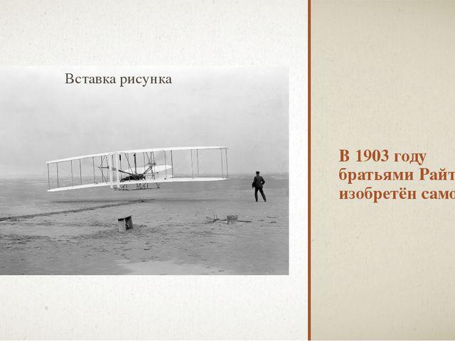 В 1903 году братьями Райт изобретён самолёт