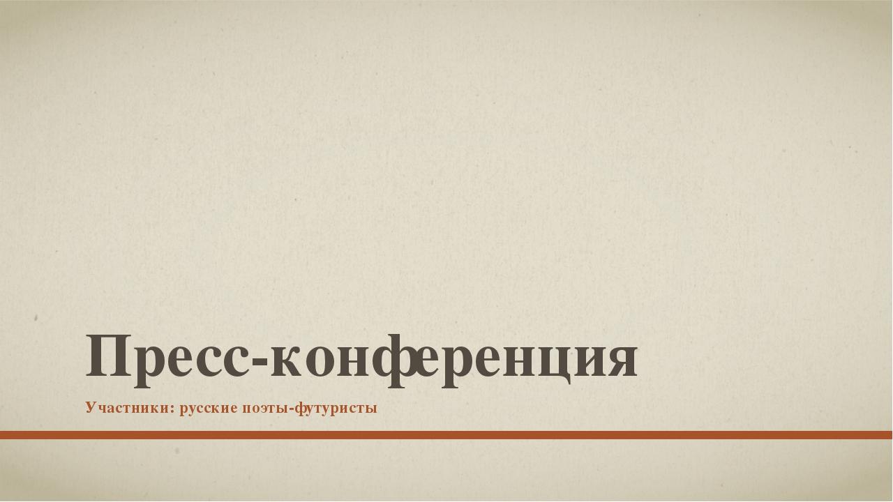 Пресс-конференция Участники: русские поэты-футуристы