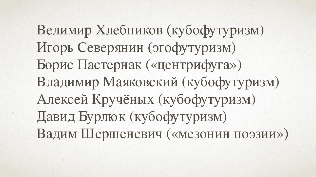 Велимир Хлебников (кубофутуризм) Игорь Северянин (эгофутуризм) Борис Пастерна...