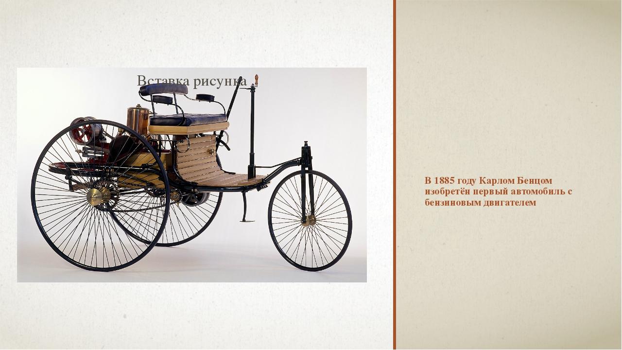 В 1885 году Карлом Бенцом изобретён первый автомобиль с бензиновым двигателем