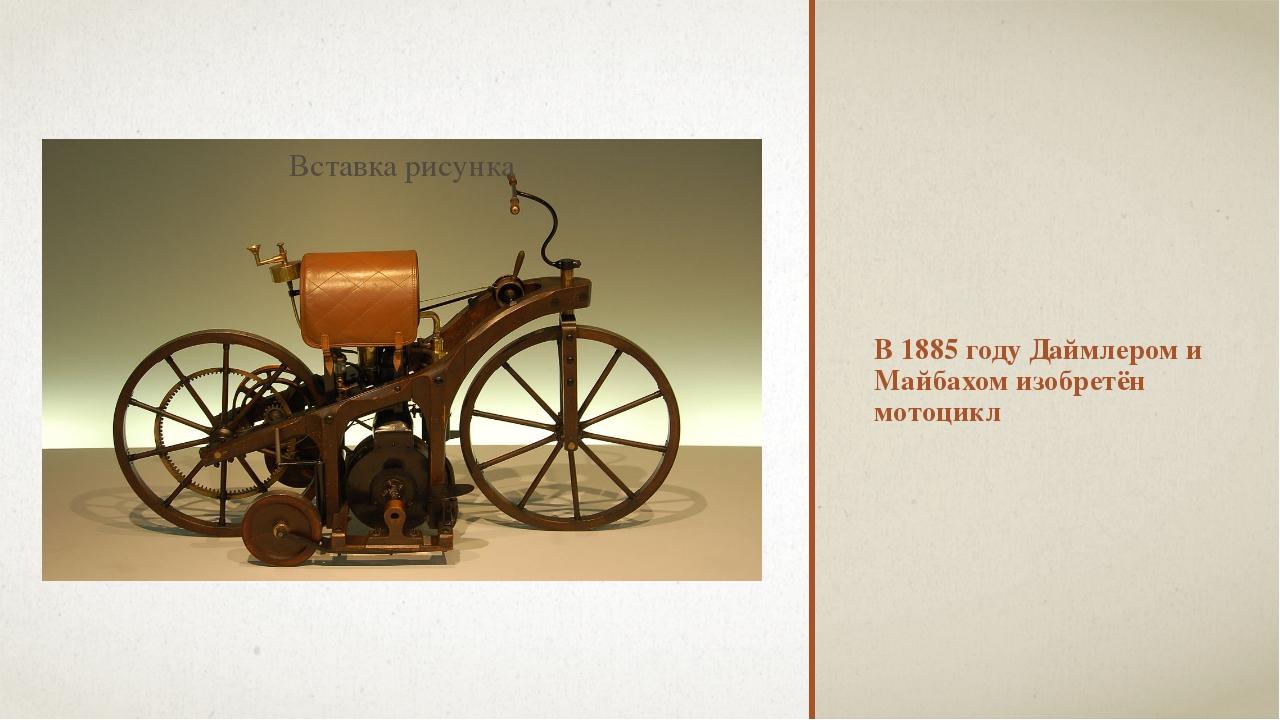 В 1885 году Даймлером и Майбахом изобретён мотоцикл