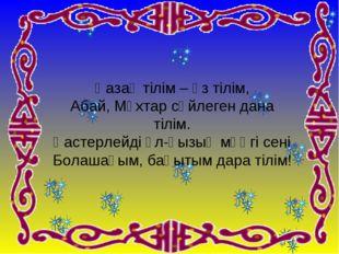 Қазақ тілім – өз тілім, Абай, Мұхтар сөйлеген дана тілім. Қастерлейді ұл-қызы