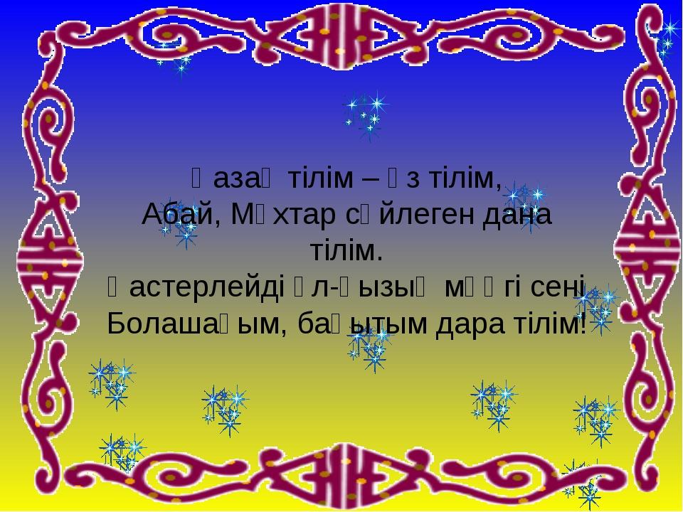 Қазақ тілім – өз тілім, Абай, Мұхтар сөйлеген дана тілім. Қастерлейді ұл-қызы...