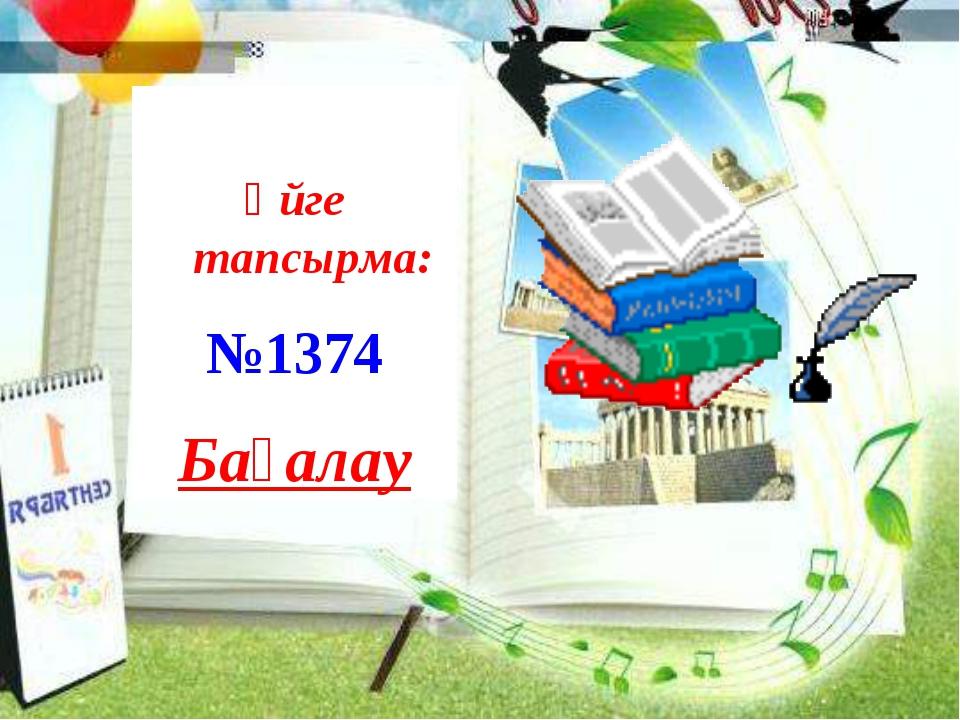 Үйге тапсырма Үйге тапсырма: №1374 Бағалау