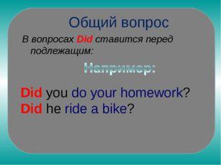 Общий вопрос В вопросах Did ставится перед подлежащим: Did you do your homew