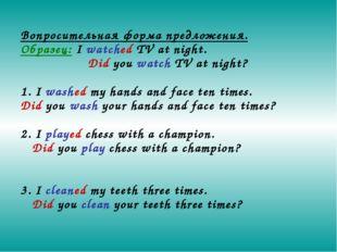 Вопросительная форма предложения. Образец: I watched TV at night. Did you w