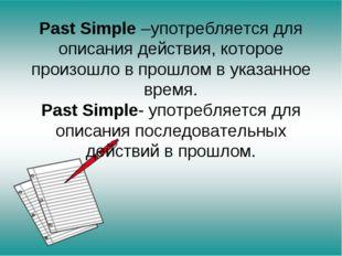 Past Simple –употребляется для описания действия, которое произошло в прошлом