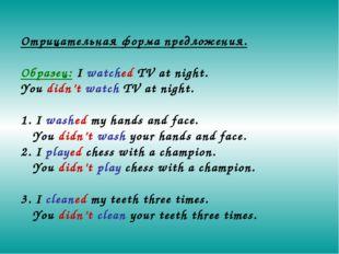 Отрицательная форма предложения. Образец: I watched TV at night. You didn't w
