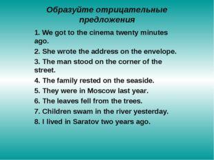 Образуйте отрицательные предложения 1. We got to the cinema twenty minutes ag