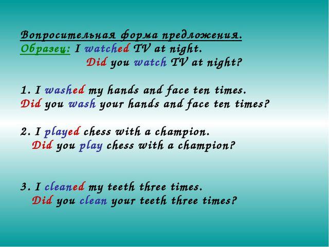 Вопросительная форма предложения. Образец: I watched TV at night. Did you w...