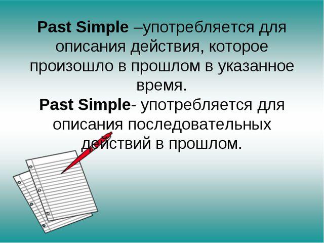 Past Simple –употребляется для описания действия, которое произошло в прошлом...