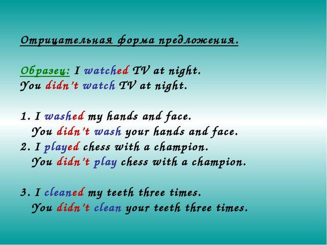 Отрицательная форма предложения. Образец: I watched TV at night. You didn't w...