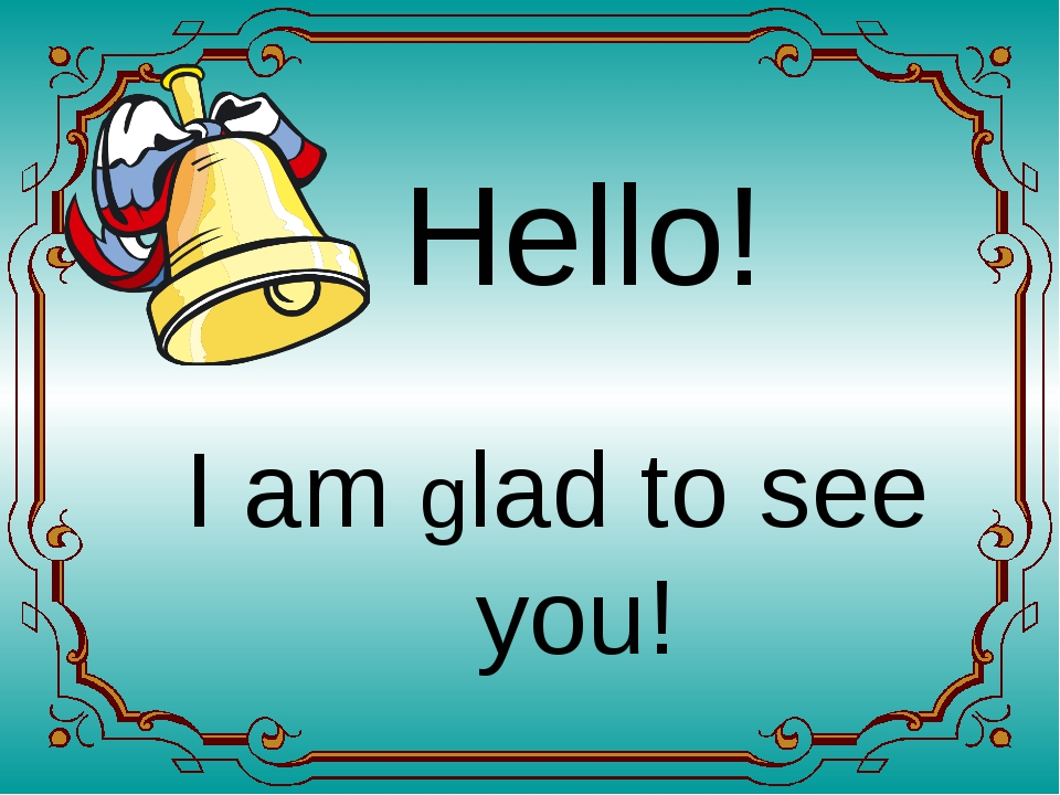 Hello! I am glad to see you!