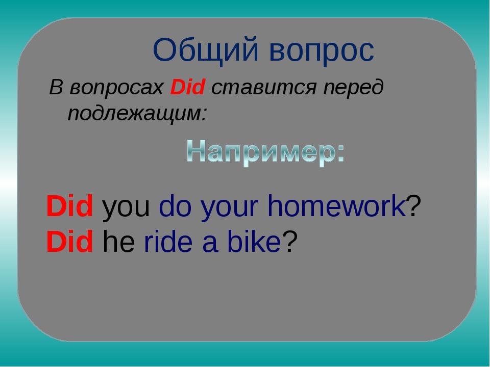 Общий вопрос В вопросах Did ставится перед подлежащим: Did you do your homew...