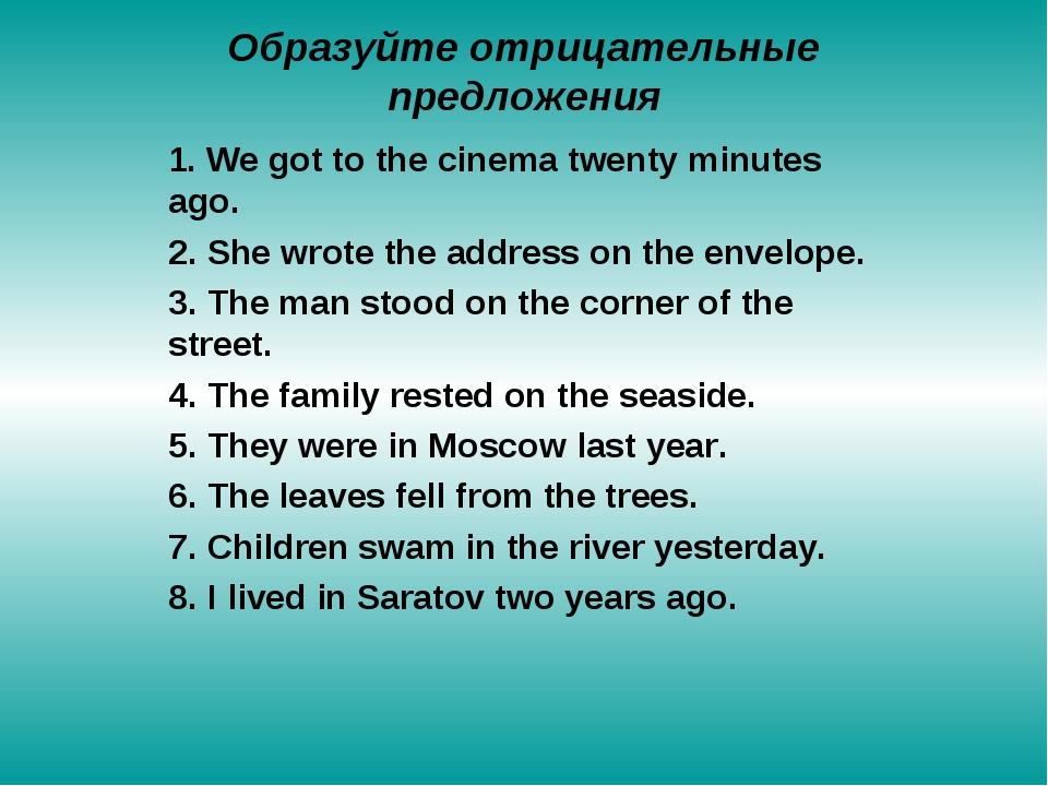Образуйте отрицательные предложения 1. We got to the cinema twenty minutes ag...