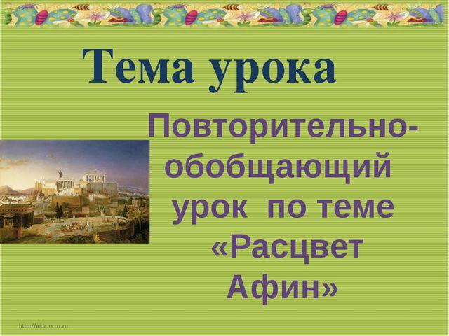 Тема урока Повторительно- обобщающий урок по теме «Расцвет Афин»