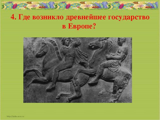 4. Где возникло древнейшее государство в Европе?