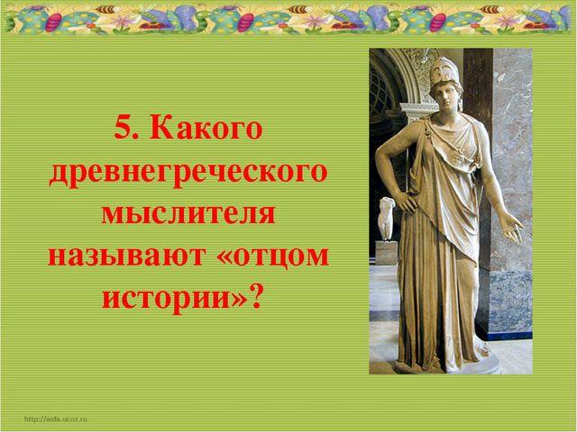 5. Какого древнегреческого мыслителя называют «отцом истории»?