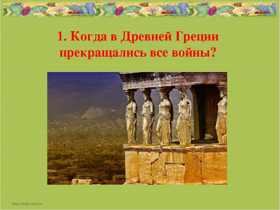 1. Когда в Древней Греции прекращались все войны?