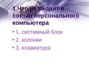 1.Что не входит в состав персонального компьютера 1. системный блок 2. колонк