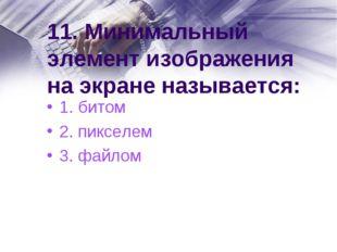 11. Минимальный элемент изображения на экране называется: 1. битом 2. пикселе