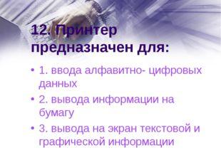 12. Принтер предназначен для: 1. ввода алфавитно- цифровых данных 2. вывода и