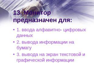 13. Монитор предназначен для: 1. ввода алфавитно- цифровых данных 2. вывода и